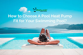 How to Choose A Pool Heat Pump Fit for Your Swimming Pool? - Fairland R32 Full Inverter Pool Heat Pump Manufacturer and Supplier