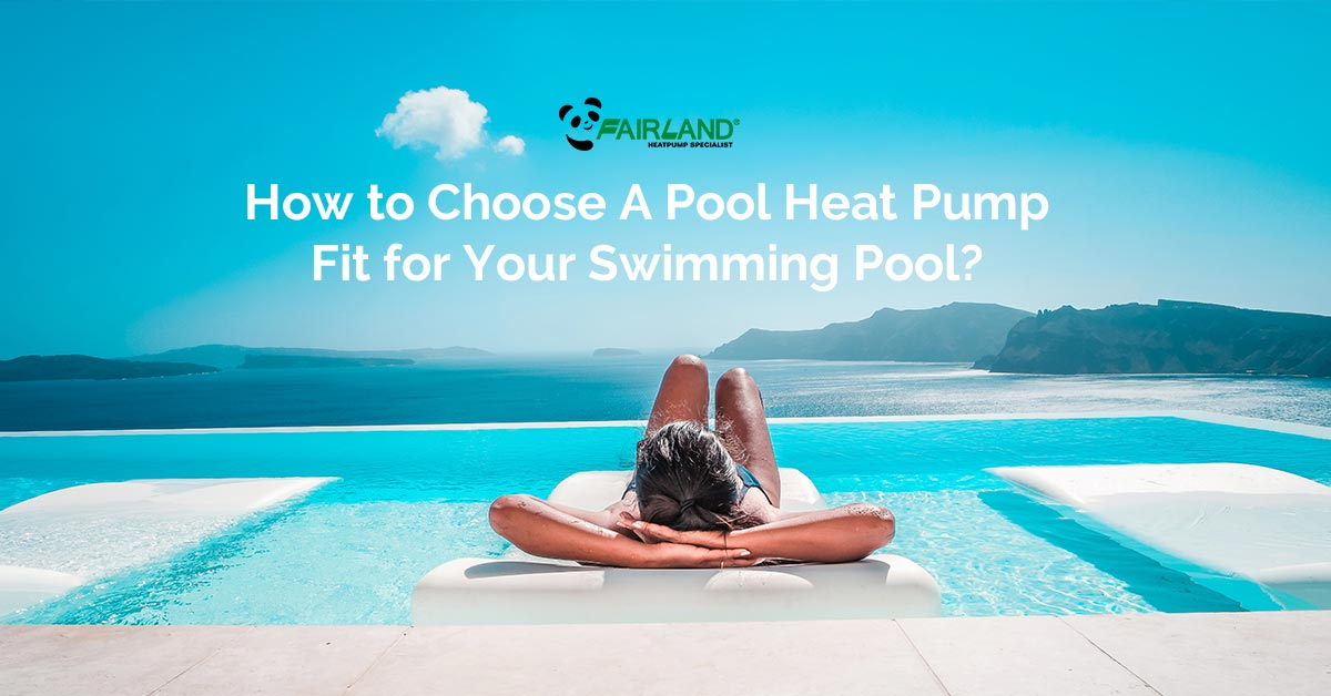 How to Choose A Pool Heat Pump Fit for Your Swimming Pool - Fairland pool heating solution